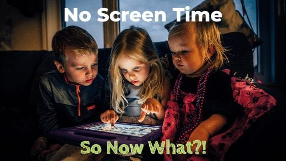 No Screen Time – So Now What?!